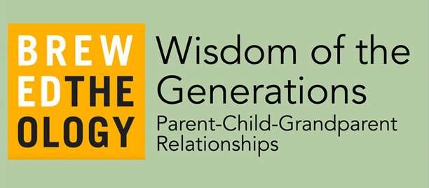 Brewed Theology on Feb. 26 - Wisdom of the Generations: Parent-Child-Grandparent Relationships